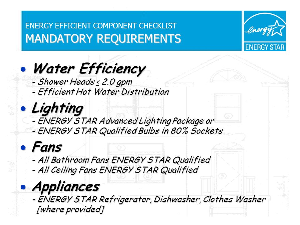 MANDATORY REQUIREMENTS ENERGY EFFICIENT COMPONENT CHECKLIST MANDATORY REQUIREMENTS Water Efficiency - Shower Heads < 2.0 gpm - Efficient Hot Water Distribution Water Efficiency - Shower Heads < 2.0 gpm - Efficient Hot Water Distribution Lighting - ENERGY STAR Advanced Lighting Package or - ENERGY STAR Qualified Bulbs in 80% Sockets Lighting - ENERGY STAR Advanced Lighting Package or - ENERGY STAR Qualified Bulbs in 80% Sockets Fans - All Bathroom Fans ENERGY STAR Qualified - All Ceiling Fans ENERGY STAR Qualified Fans - All Bathroom Fans ENERGY STAR Qualified - All Ceiling Fans ENERGY STAR Qualified Appliances - ENERGY STAR Refrigerator, Dishwasher, Clothes Washer [where provided] Appliances - ENERGY STAR Refrigerator, Dishwasher, Clothes Washer [where provided]