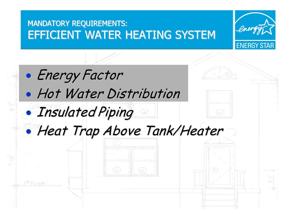 MANDATORY REQUIREMENTS: EFFICIENT WATER HEATING SYSTEM Energy Factor Energy Factor Hot Water Distribution Hot Water Distribution Insulated Piping Insulated Piping Heat Trap Above Tank/Heater Heat Trap Above Tank/Heater
