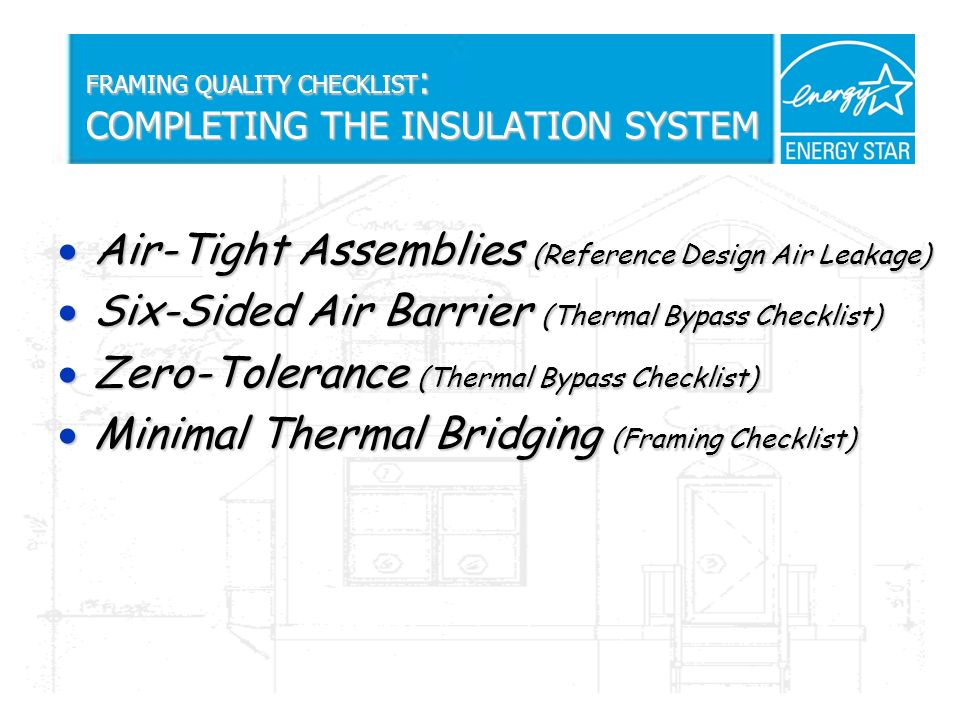 FRAMING QUALITY CHECKLIST : COMPLETING THE INSULATION SYSTEM Air-Tight Assemblies (Reference Design Air Leakage) Air-Tight Assemblies (Reference Design Air Leakage) Six-Sided Air Barrier (Thermal Bypass Checklist) Six-Sided Air Barrier (Thermal Bypass Checklist) Zero-Tolerance (Thermal Bypass Checklist) Zero-Tolerance (Thermal Bypass Checklist) Minimal Thermal Bridging (Framing Checklist) Minimal Thermal Bridging (Framing Checklist)