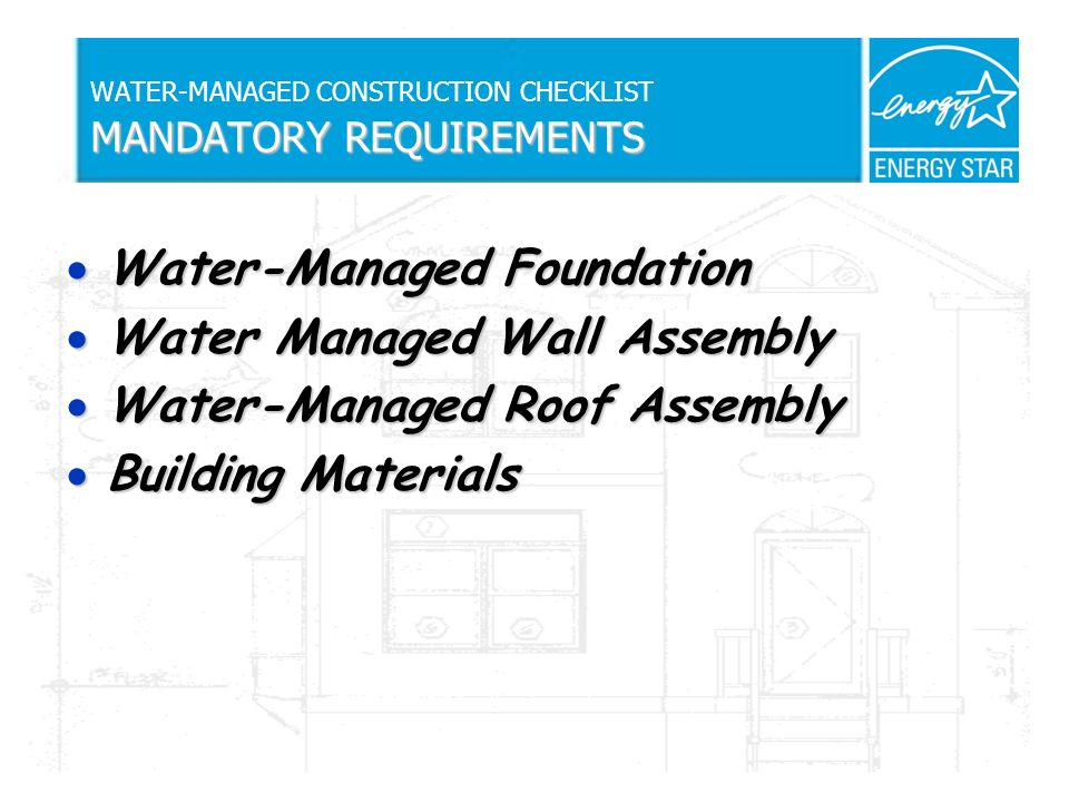 MANDATORY REQUIREMENTS WATER-MANAGED CONSTRUCTION CHECKLIST MANDATORY REQUIREMENTS Water-Managed Foundation Water-Managed Foundation Water Managed Wall Assembly Water Managed Wall Assembly Water-Managed Roof Assembly Water-Managed Roof Assembly Building Materials Building Materials