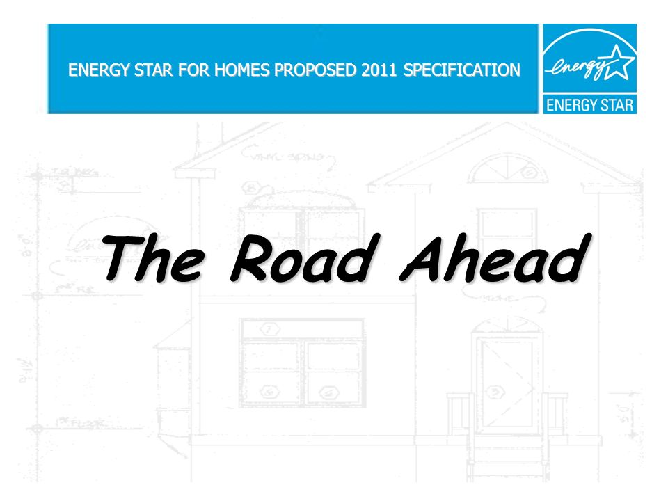 The Road Ahead ENERGY STAR FOR HOMES PROPOSED 2011 SPECIFICATION