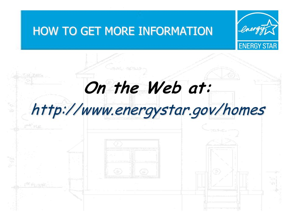 HOW TO GET MORE INFORMATION On the Web at:http://www.energystar.gov/homes