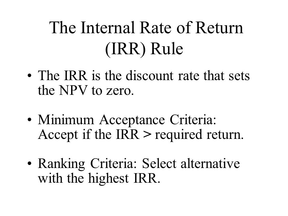 The Internal Rate of Return (IRR) Rule The IRR is the discount rate that sets the NPV to zero.