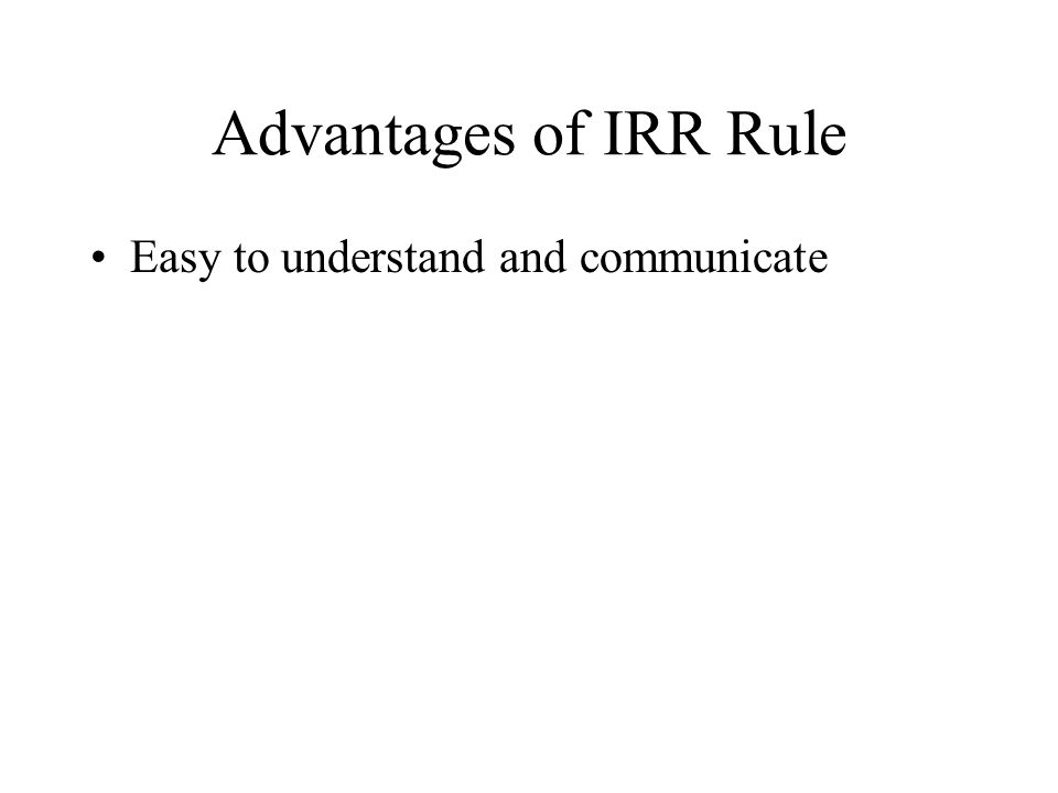 Advantages of IRR Rule Easy to understand and communicate