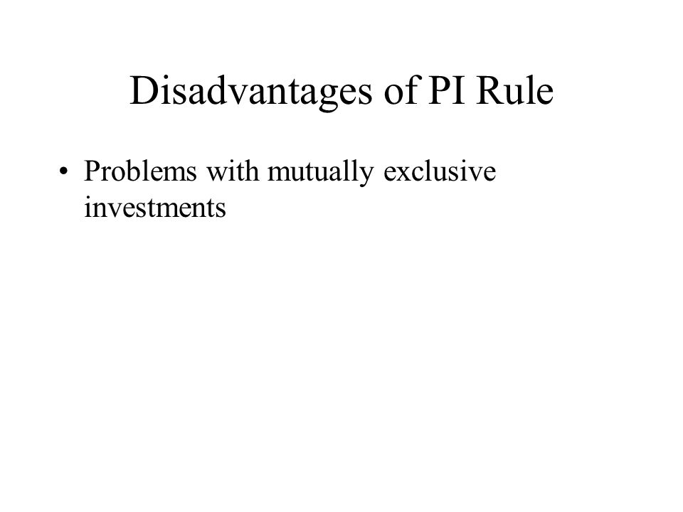 Disadvantages of PI Rule Problems with mutually exclusive investments