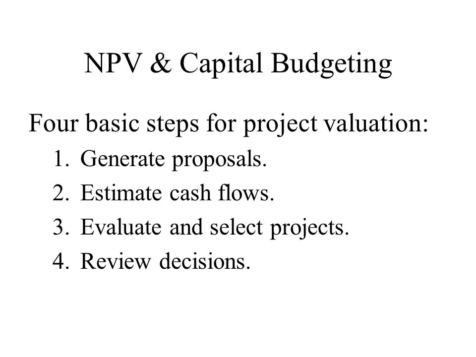 NPV & Capital Budgeting Four basic steps for project valuation: 1.Generate proposals.