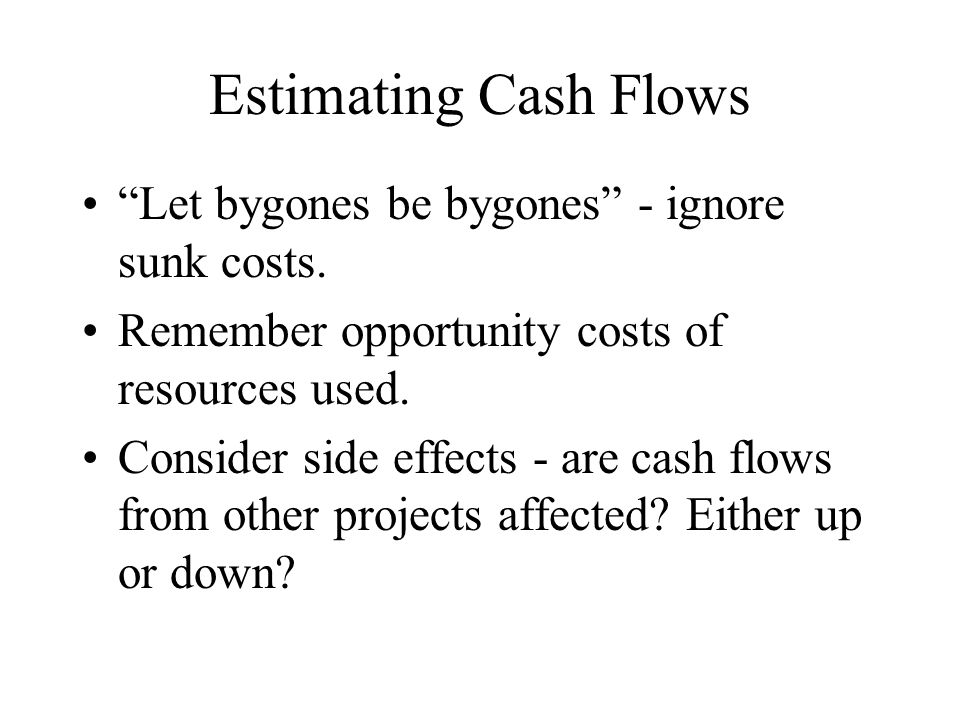 Estimating Cash Flows Let bygones be bygones - ignore sunk costs.