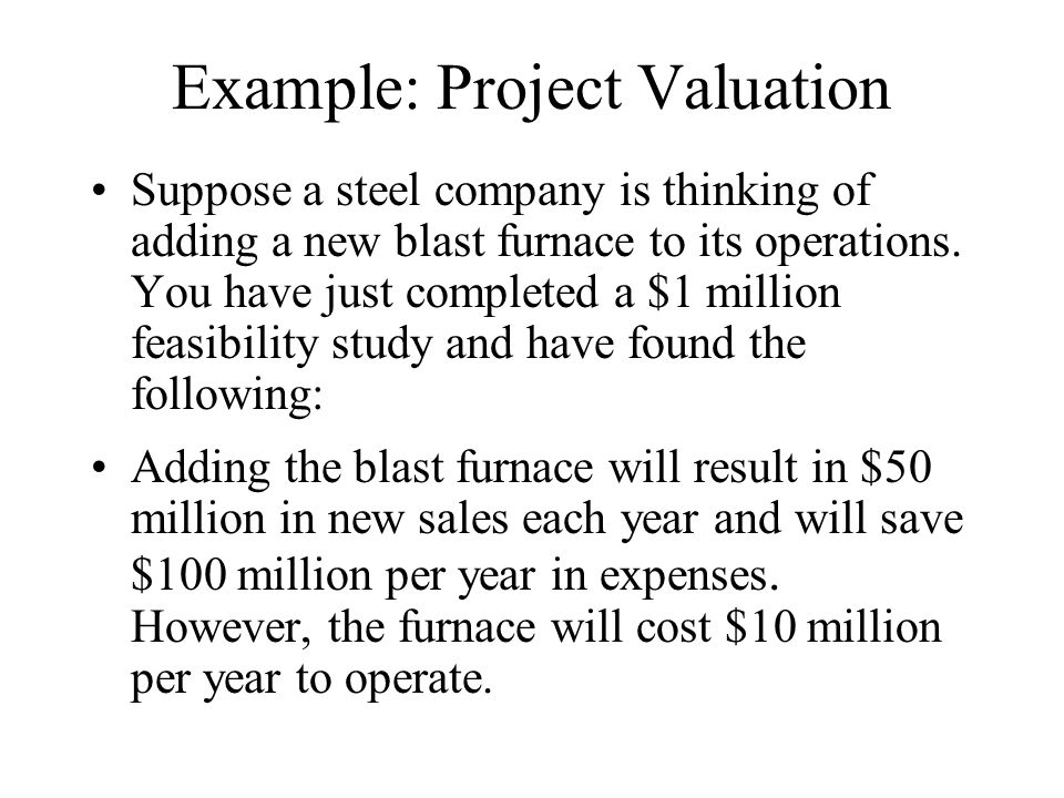 Example: Project Valuation Suppose a steel company is thinking of adding a new blast furnace to its operations.