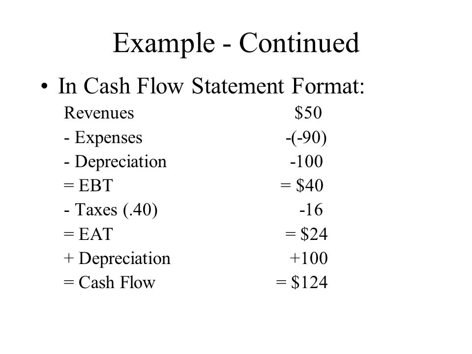Example - Continued In Cash Flow Statement Format: Revenues $50 - Expenses -(-90) - Depreciation -100 = EBT = $40 - Taxes (.40) -16 = EAT = $24 + Depreciation +100 = Cash Flow= $124