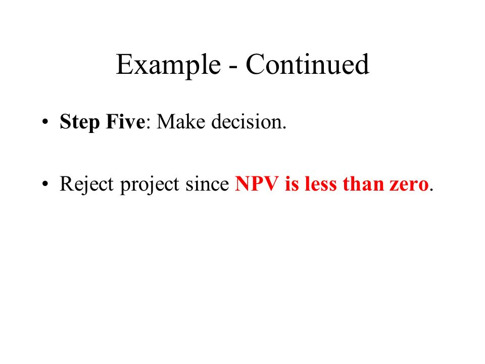 Example - Continued Step Five: Make decision. Reject project since NPV is less than zero.