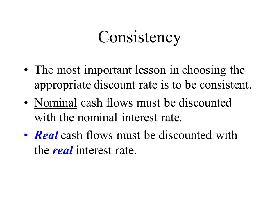 Consistency The most important lesson in choosing the appropriate discount rate is to be consistent.