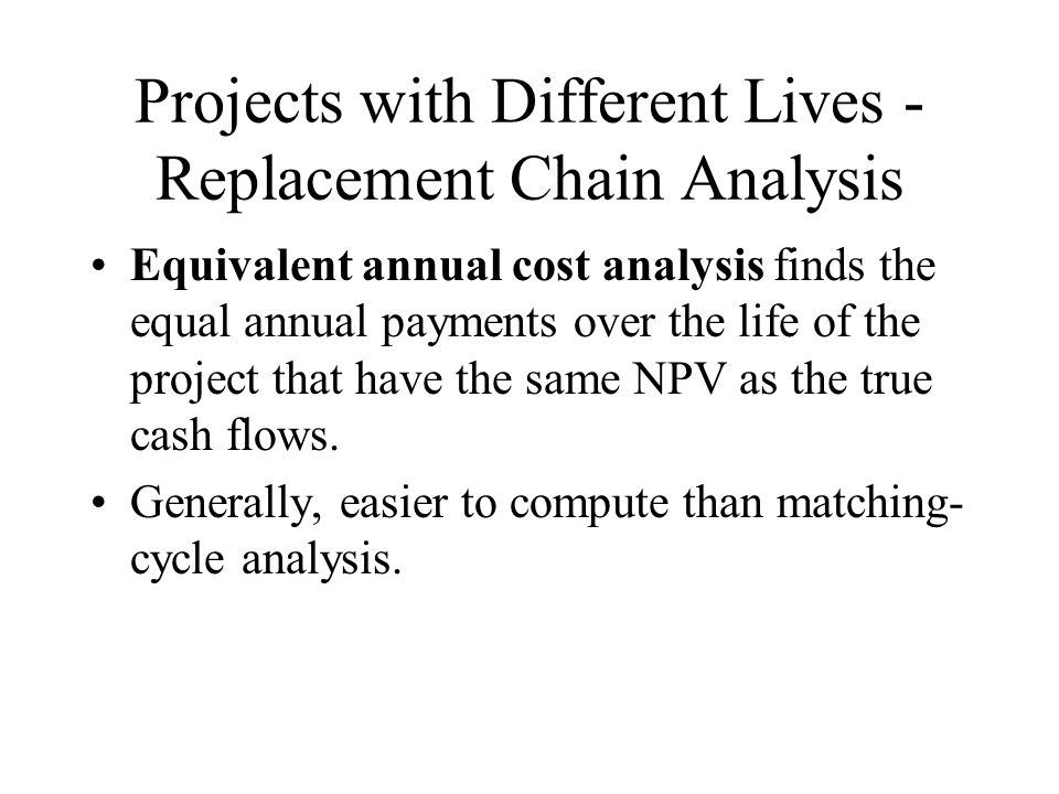Projects with Different Lives - Replacement Chain Analysis Equivalent annual cost analysis finds the equal annual payments over the life of the project that have the same NPV as the true cash flows.