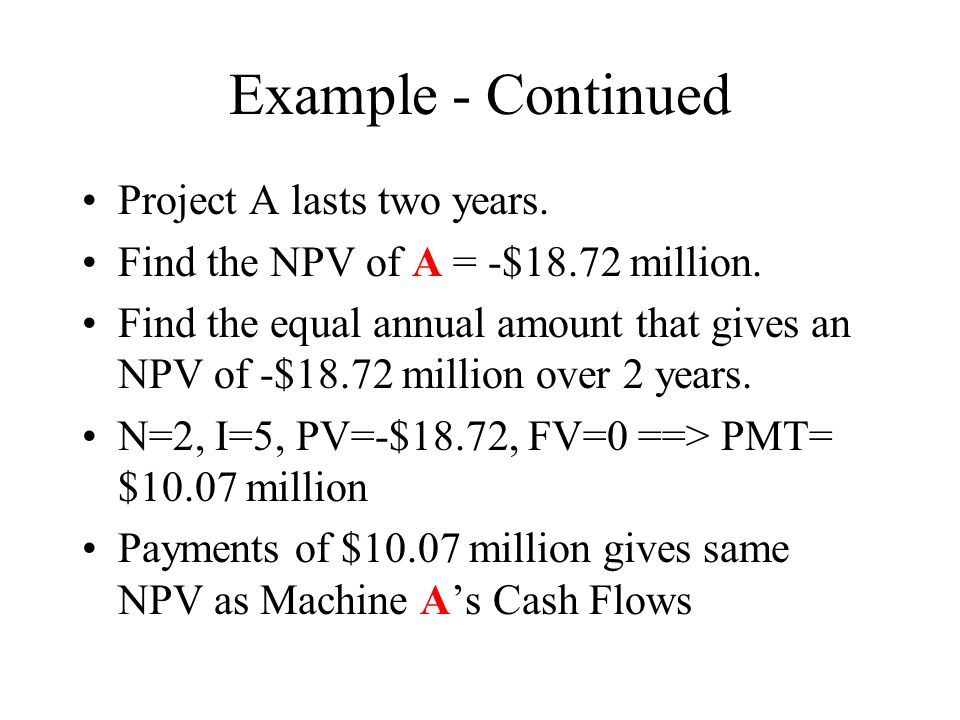 Example - Continued Project A lasts two years. Find the NPV of A = -$18.72 million.