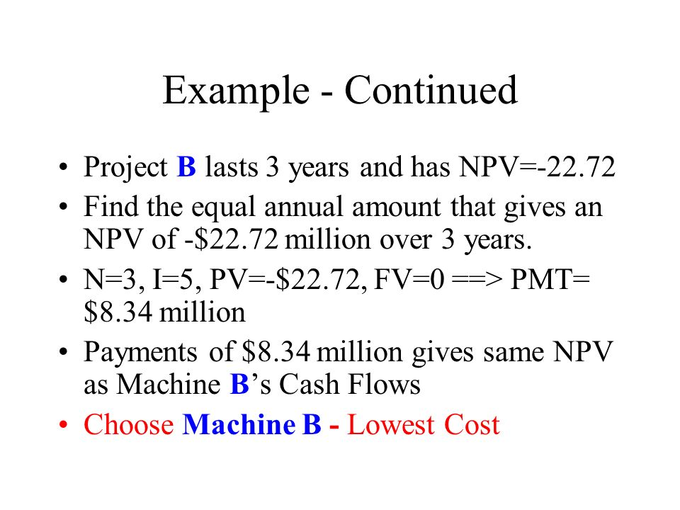 Example - Continued Project B lasts 3 years and has NPV= Find the equal annual amount that gives an NPV of -$22.72 million over 3 years.