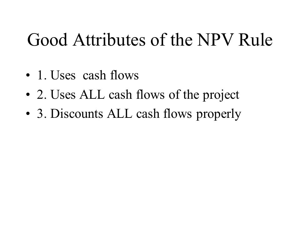 Good Attributes of the NPV Rule 1. Uses cash flows 2.