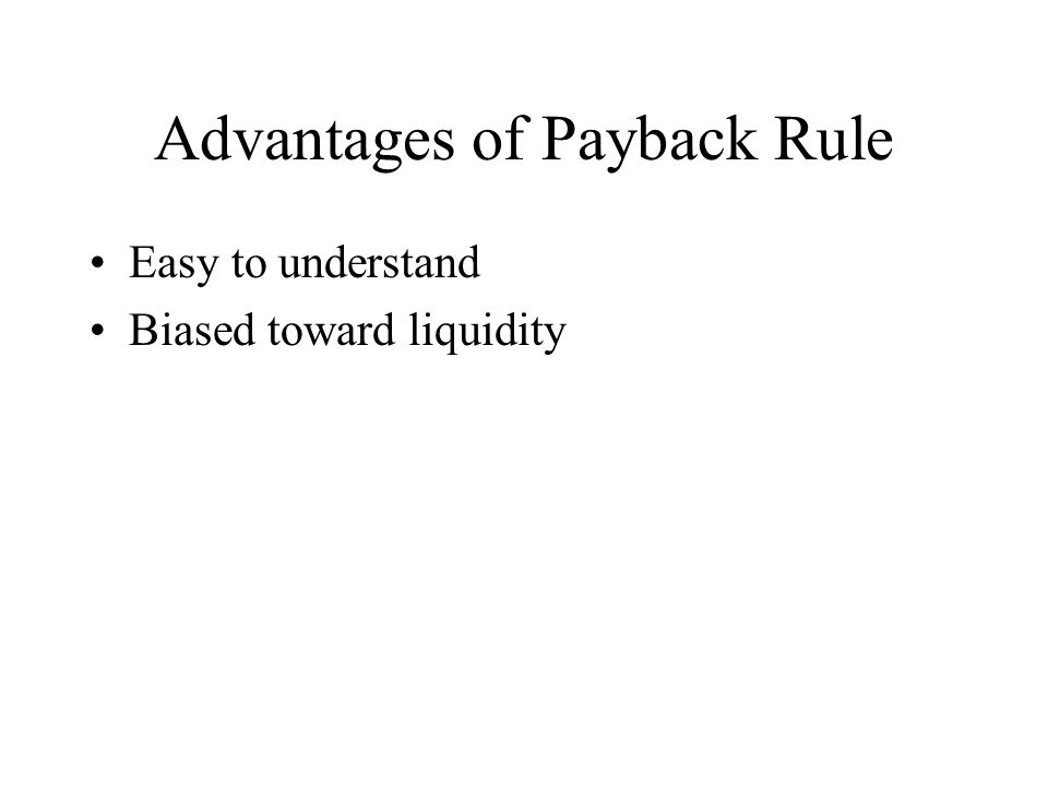 Advantages of Payback Rule Easy to understand Biased toward liquidity