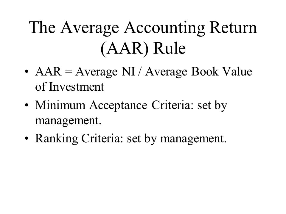 The Average Accounting Return (AAR) Rule AAR = Average NI / Average Book Value of Investment Minimum Acceptance Criteria: set by management.