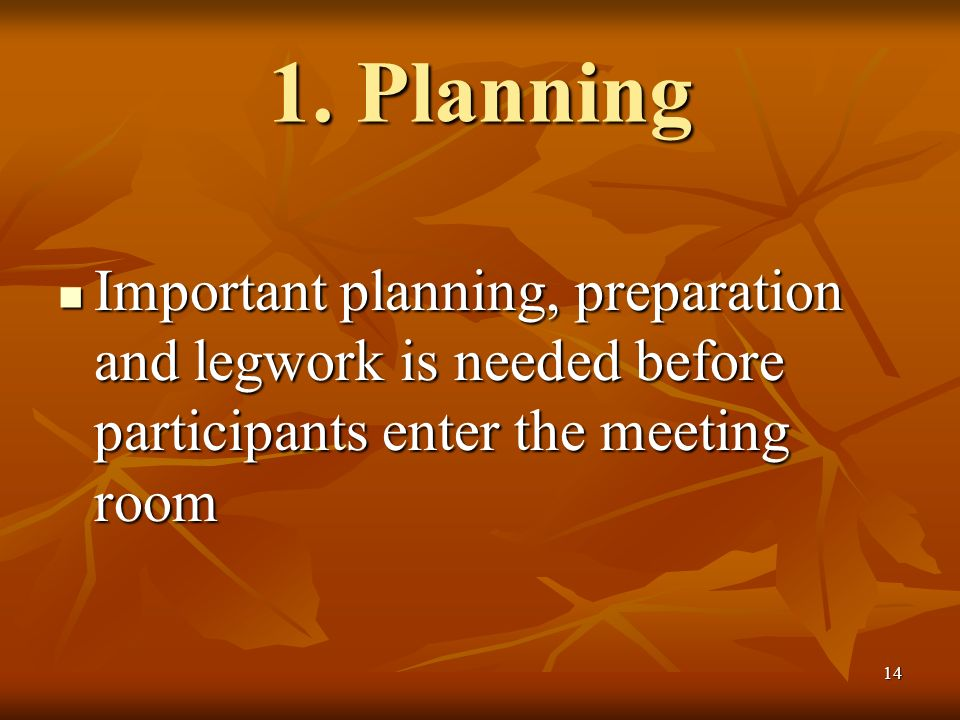 14 1. Planning Important planning, preparation and legwork is needed before participants enter the meeting room Important planning, preparation and le