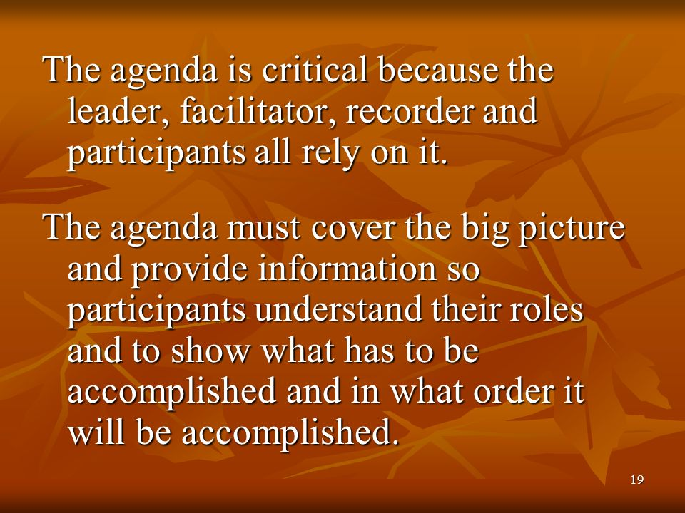 19 The agenda is critical because the leader, facilitator, recorder and participants all rely on it.