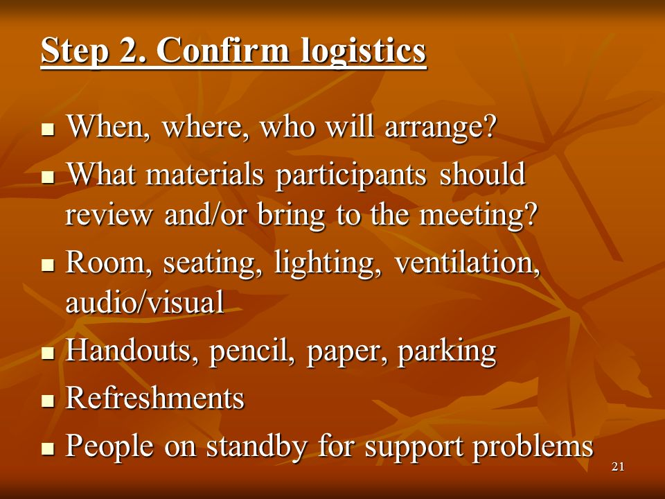 21 Step 2. Confirm logistics When, where, who will arrange.
