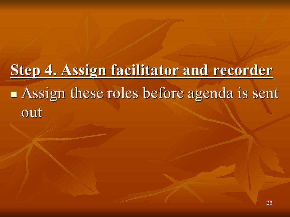 23 Step 4. Assign facilitator and recorder Assign these roles before agenda is sent out Assign these roles before agenda is sent out