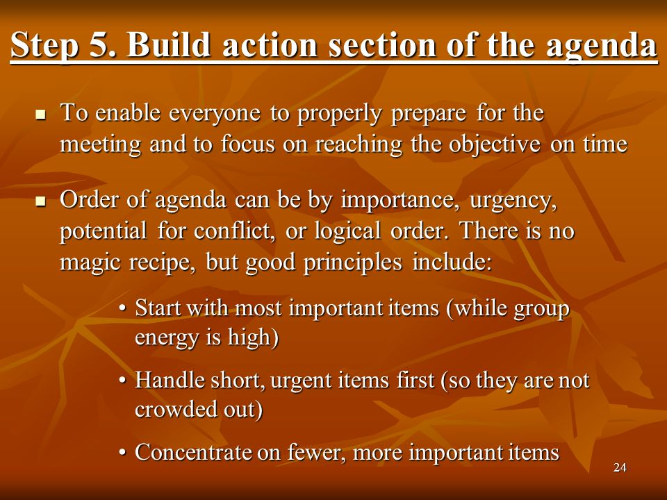 24 To enable everyone to properly prepare for the meeting and to focus on reaching the objective on time To enable everyone to properly prepare for the meeting and to focus on reaching the objective on time Order of agenda can be by importance, urgency, potential for conflict, or logical order.