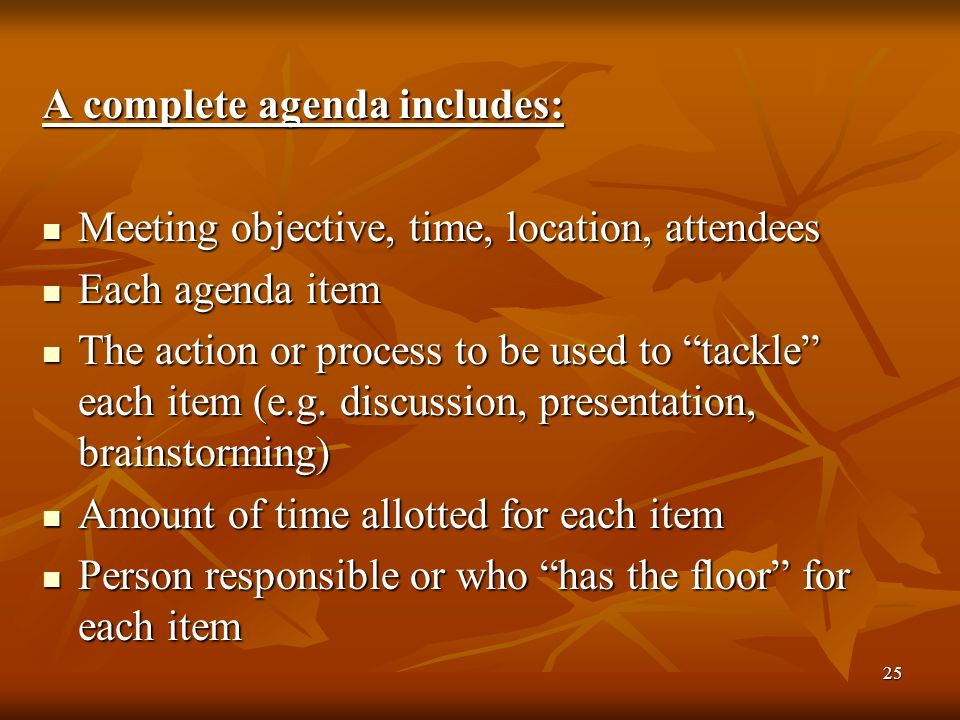 25 A complete agenda includes: Meeting objective, time, location, attendees Meeting objective, time, location, attendees Each agenda item Each agenda item The action or process to be used to tackle each item (e.g.