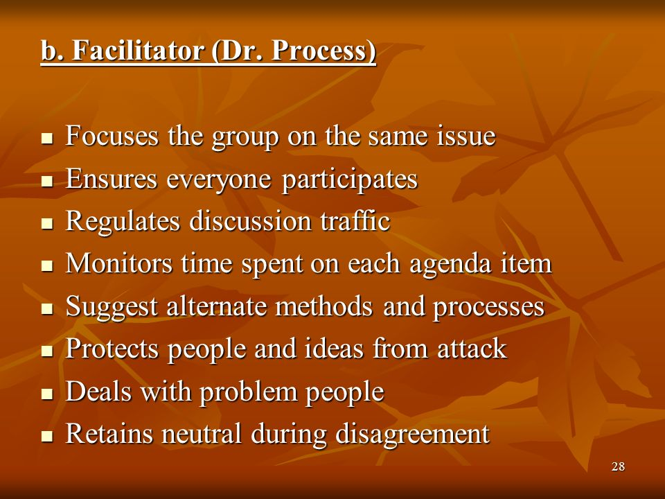 28 b. Facilitator (Dr. Process) Focuses the group on the same issue Focuses the group on the same issue Ensures everyone participates Ensures everyone