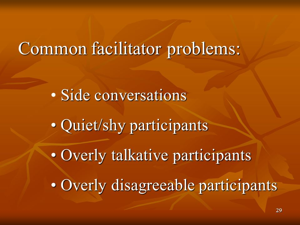 29 Common facilitator problems: Side conversations Quiet/shy participants Quiet/shy participants Overly talkative participants Overly talkative participants Overly disagreeable participants Overly disagreeable participants