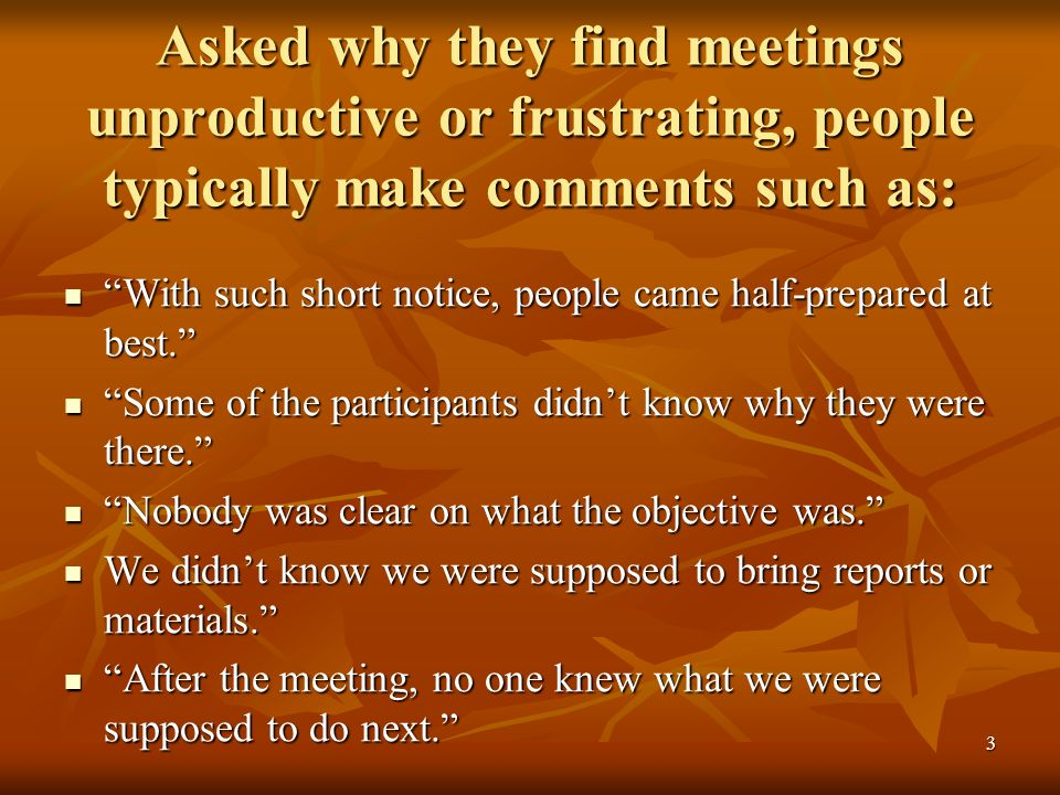 3 Asked why they find meetings unproductive or frustrating, people typically make comments such as: With such short notice, people came half-prepared at best.