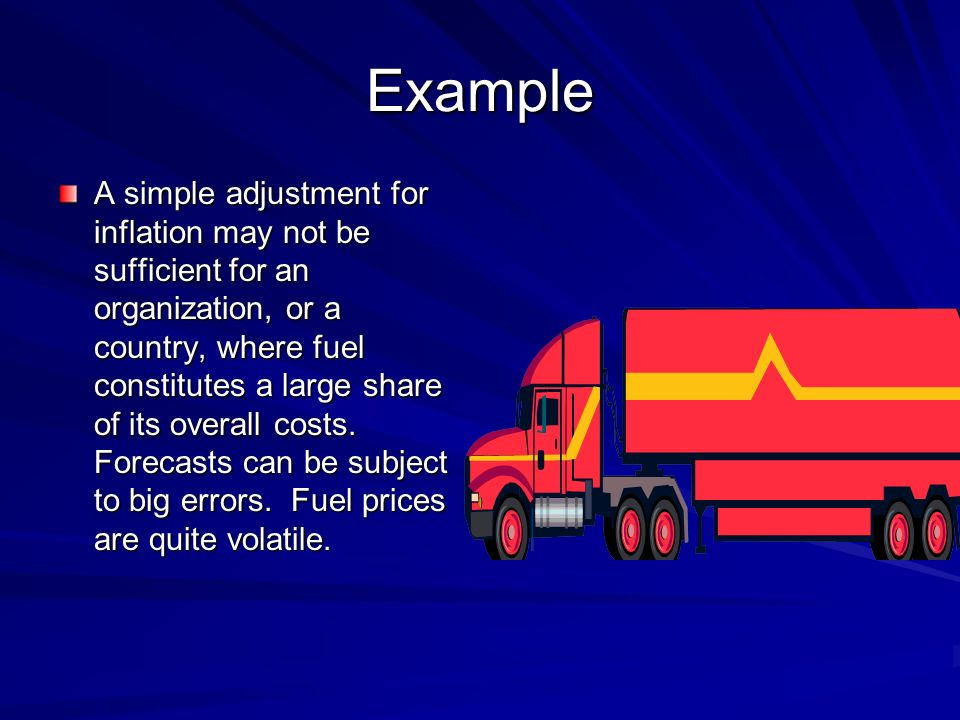 Example A simple adjustment for inflation may not be sufficient for an organization, or a country, where fuel constitutes a large share of its overall costs.