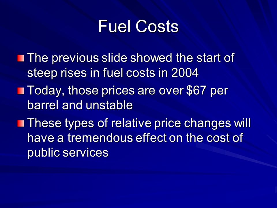 Fuel Costs The previous slide showed the start of steep rises in fuel costs in 2004 Today, those prices are over $67 per barrel and unstable These types of relative price changes will have a tremendous effect on the cost of public services