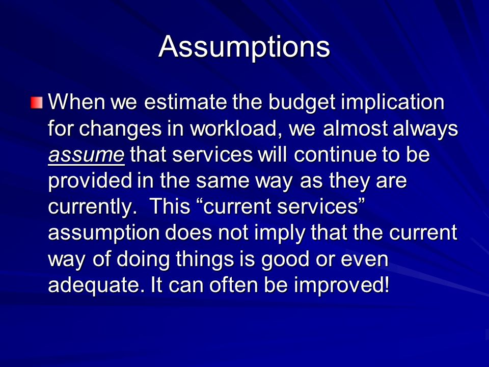 Assumptions When we estimate the budget implication for changes in workload, we almost always assume that services will continue to be provided in the same way as they are currently.