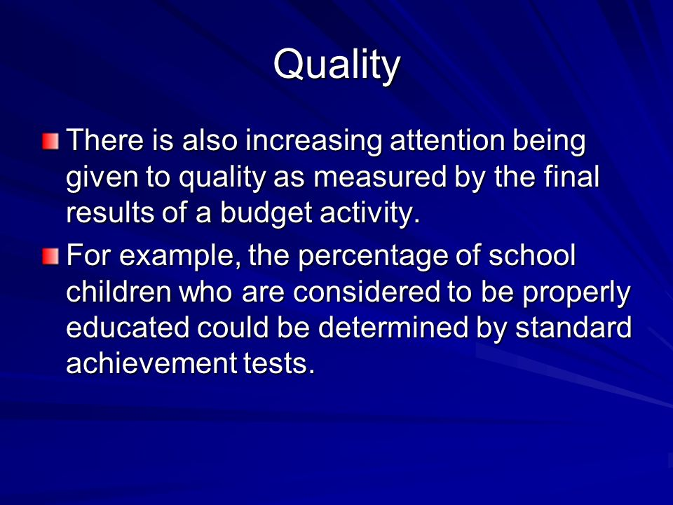 Quality There is also increasing attention being given to quality as measured by the final results of a budget activity.