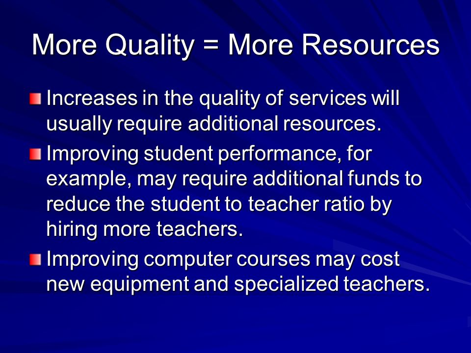 More Quality = More Resources Increases in the quality of services will usually require additional resources.