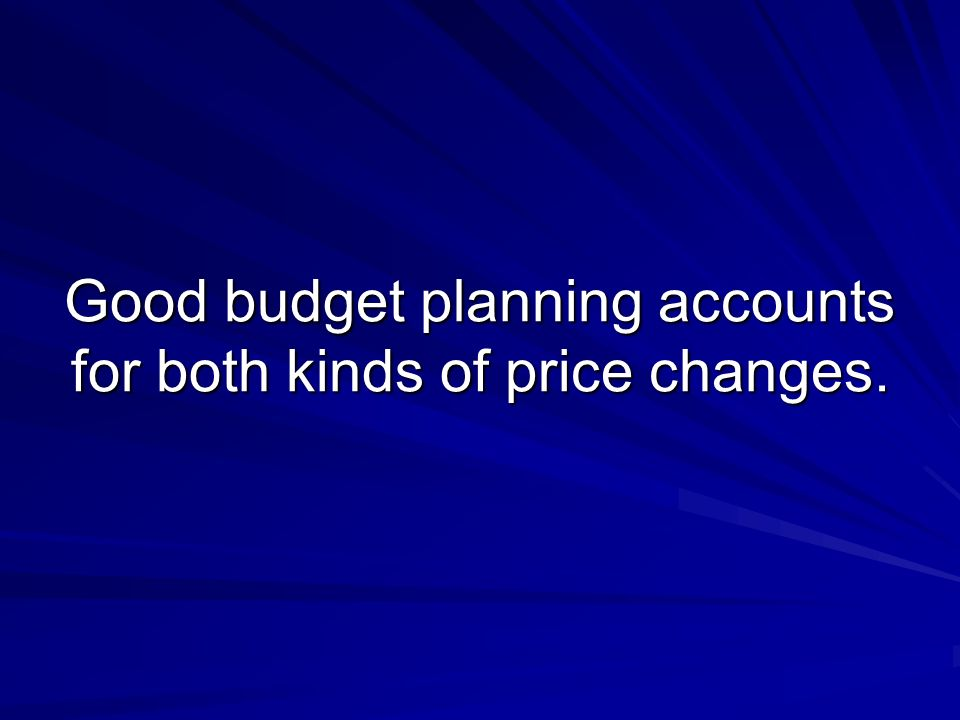 Good budget planning accounts for both kinds of price changes.