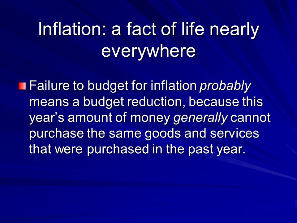 Inflation: a fact of life nearly everywhere Failure to budget for inflation probably means a budget reduction, because this years amount of money generally cannot purchase the same goods and services that were purchased in the past year.