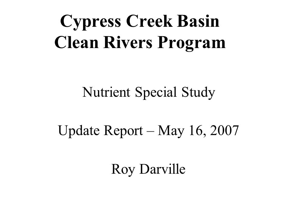 Cypress Creek Basin Clean Rivers Program Nutrient Special Study Update Report – May 16, 2007 Roy Darville