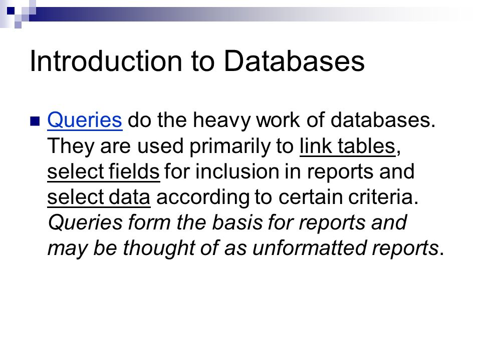 Introduction to Databases Queries do the heavy work of databases. They are used primarily to link tables, select fields for inclusion in reports and s