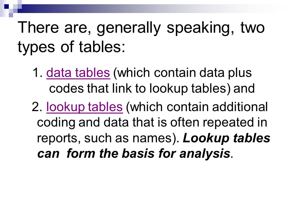 There are, generally speaking, two types of tables: 1. data tables (which contain data plus codes that link to lookup tables) and 2. lookup tables (wh