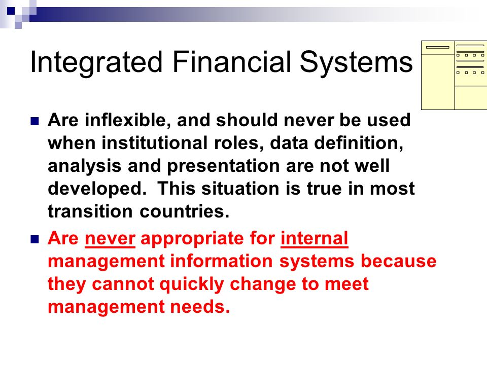 Integrated Financial Systems Are inflexible, and should never be used when institutional roles, data definition, analysis and presentation are not wel