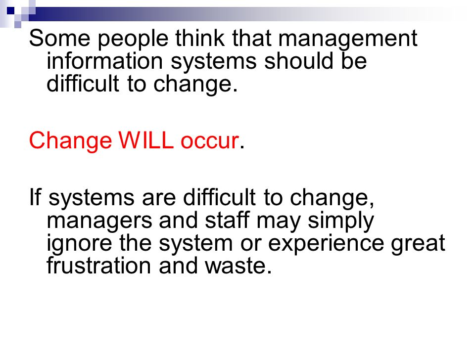 Some people think that management information systems should be difficult to change. Change WILL occur. If systems are difficult to change, managers a