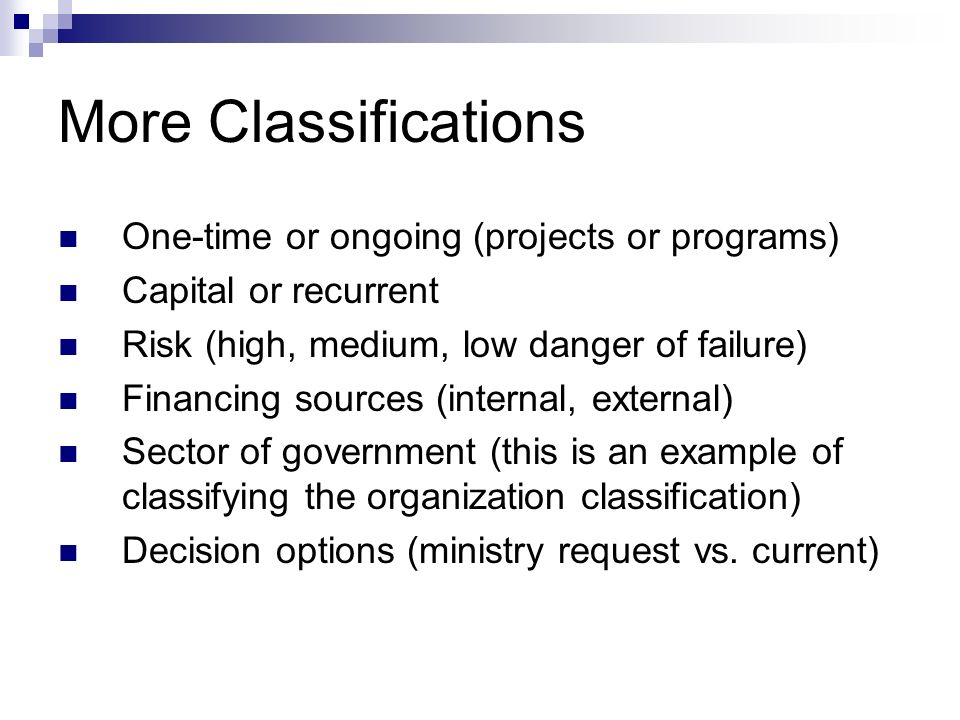 More Classifications One-time or ongoing (projects or programs) Capital or recurrent Risk (high, medium, low danger of failure) Financing sources (int