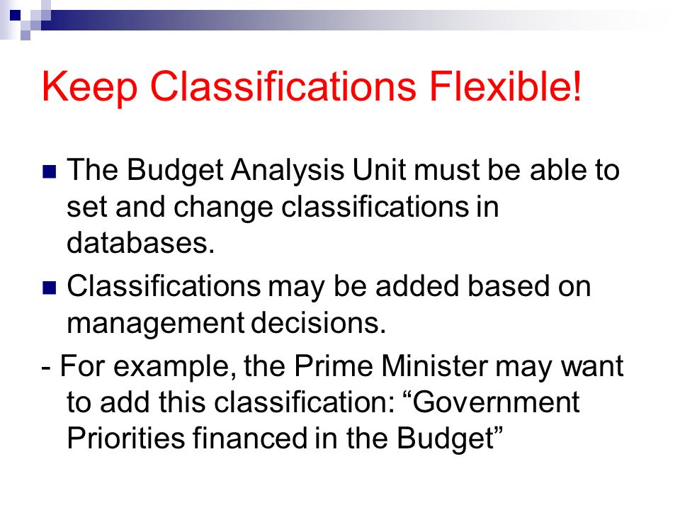 Keep Classifications Flexible! The Budget Analysis Unit must be able to set and change classifications in databases. Classifications may be added base