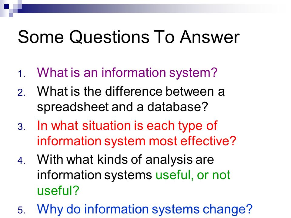 Some Questions To Answer 1. What is an information system? 2. What is the difference between a spreadsheet and a database? 3. In what situation is eac