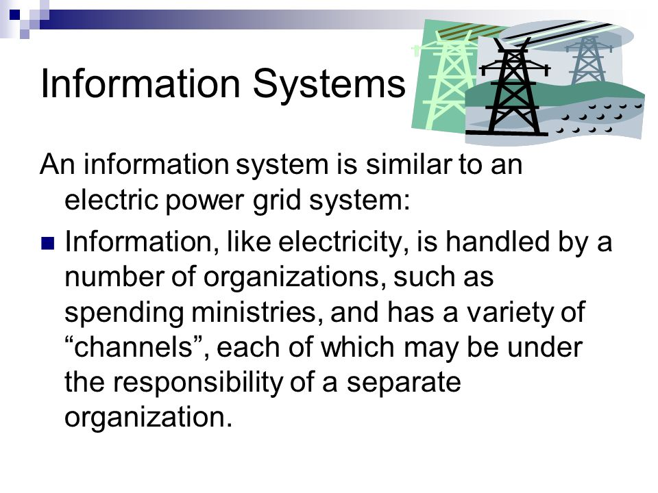 Information Systems An information system is similar to an electric power grid system: Information, like electricity, is handled by a number of organi