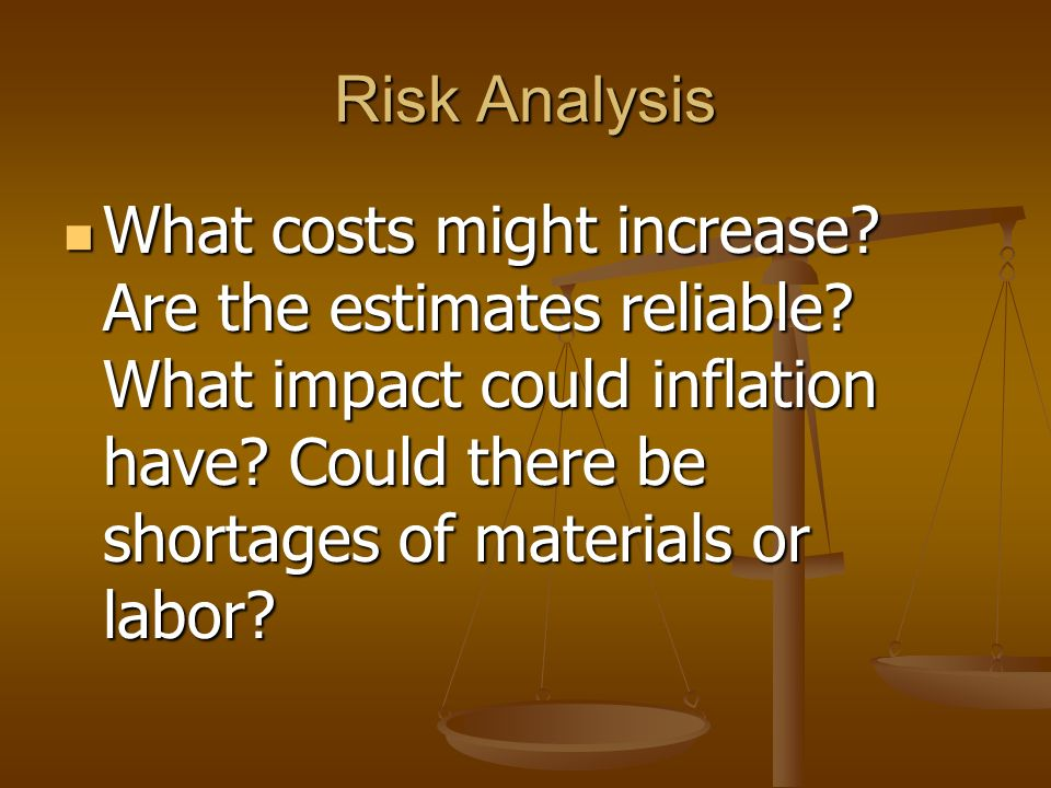 Risk Analysis What costs might increase? Are the estimates reliable? What impact could inflation have? Could there be shortages of materials or labor?