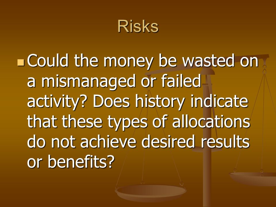 Risks Could the money be wasted on a mismanaged or failed activity? Does history indicate that these types of allocations do not achieve desired resul