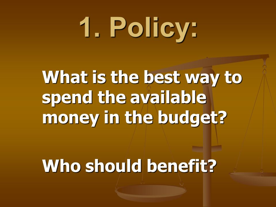 1. Policy: What is the best way to spend the available money in the budget? Who should benefit?