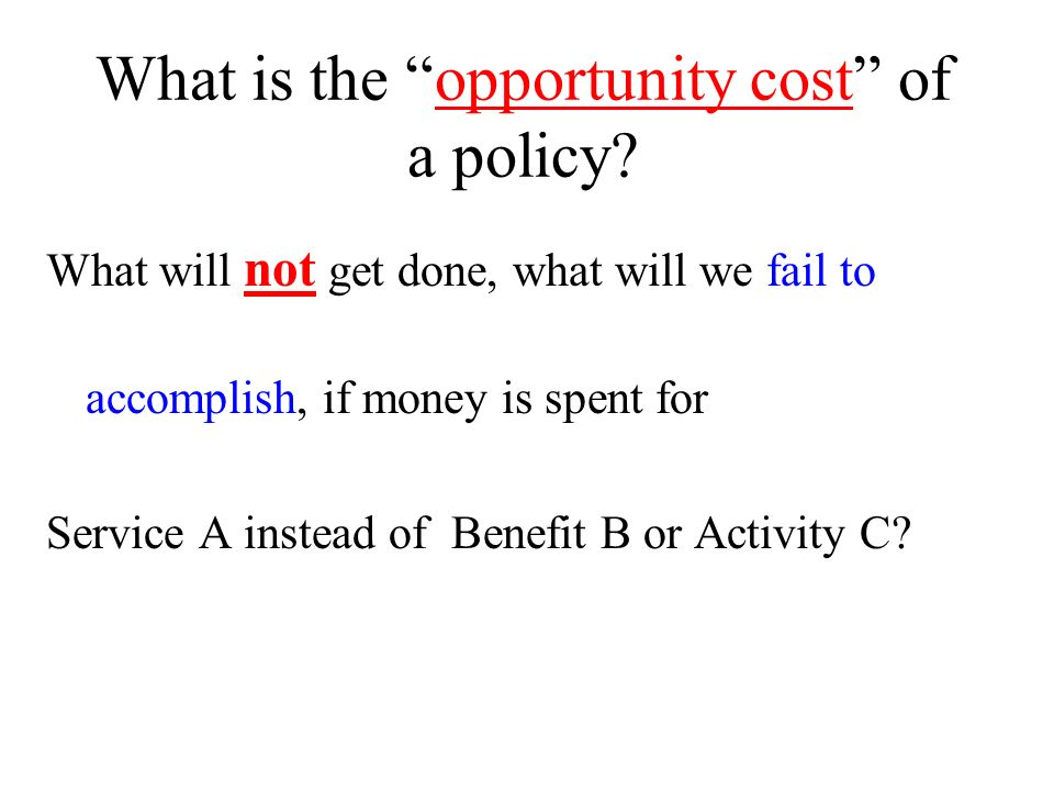 What is the opportunity cost of a policy? What will not get done, what will we fail to accomplish, if money is spent for Service A instead of Benefit